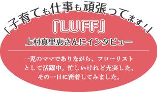 「子育ても仕事も頑張ってます!」-「LUFF」上村真里恵さんにインタビュー-